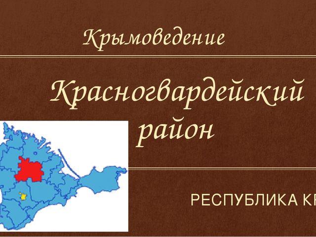 Красногвардейский район РЕСПУБЛИКА КРЫМ Крымоведение