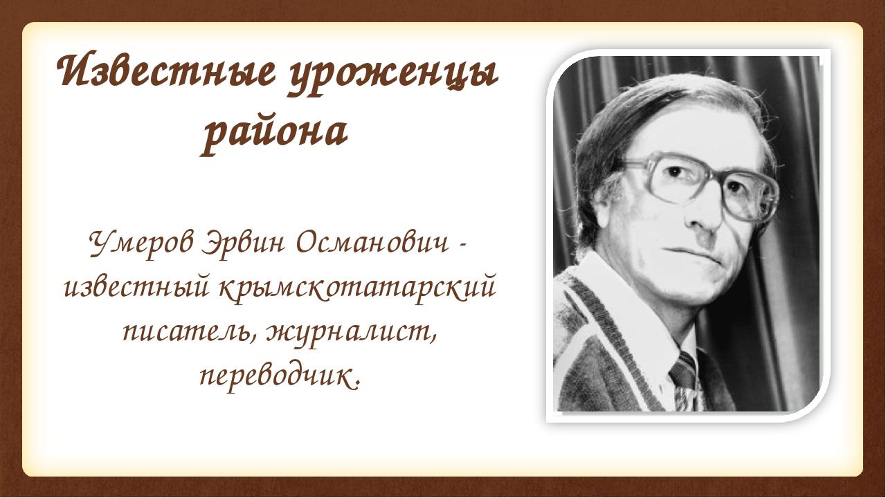 Известные уроженцы района Умеров Эрвин Османович - известный крымскотатарский...