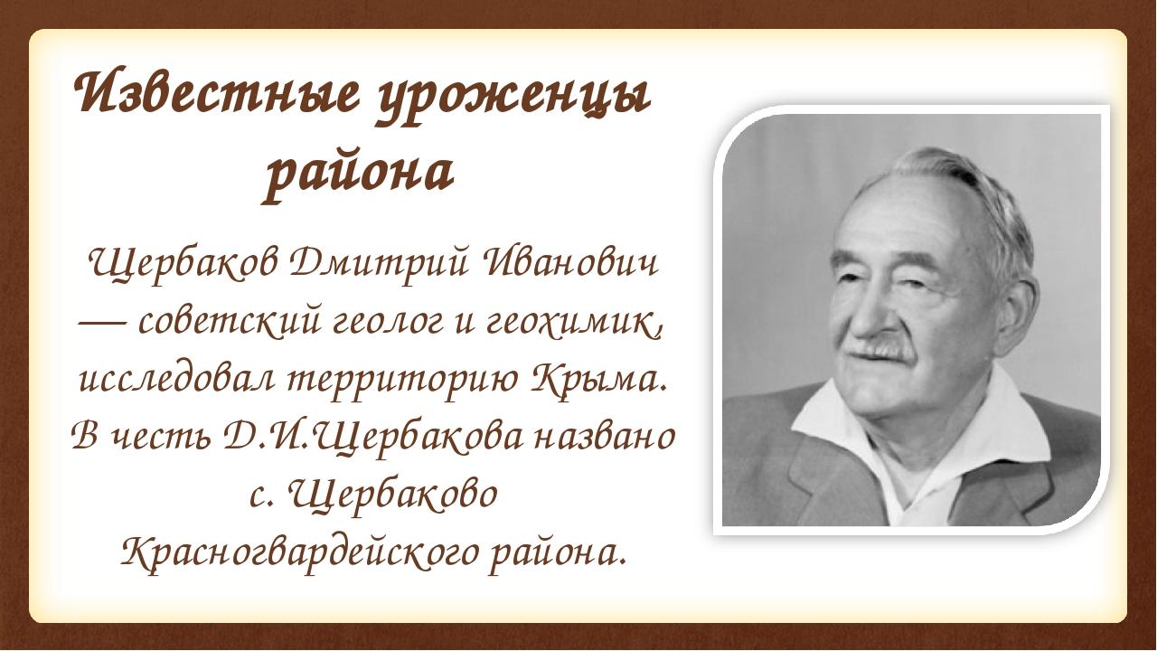 Известные уроженцы района Щербаков Дмитрий Иванович — советский геолог и геох...