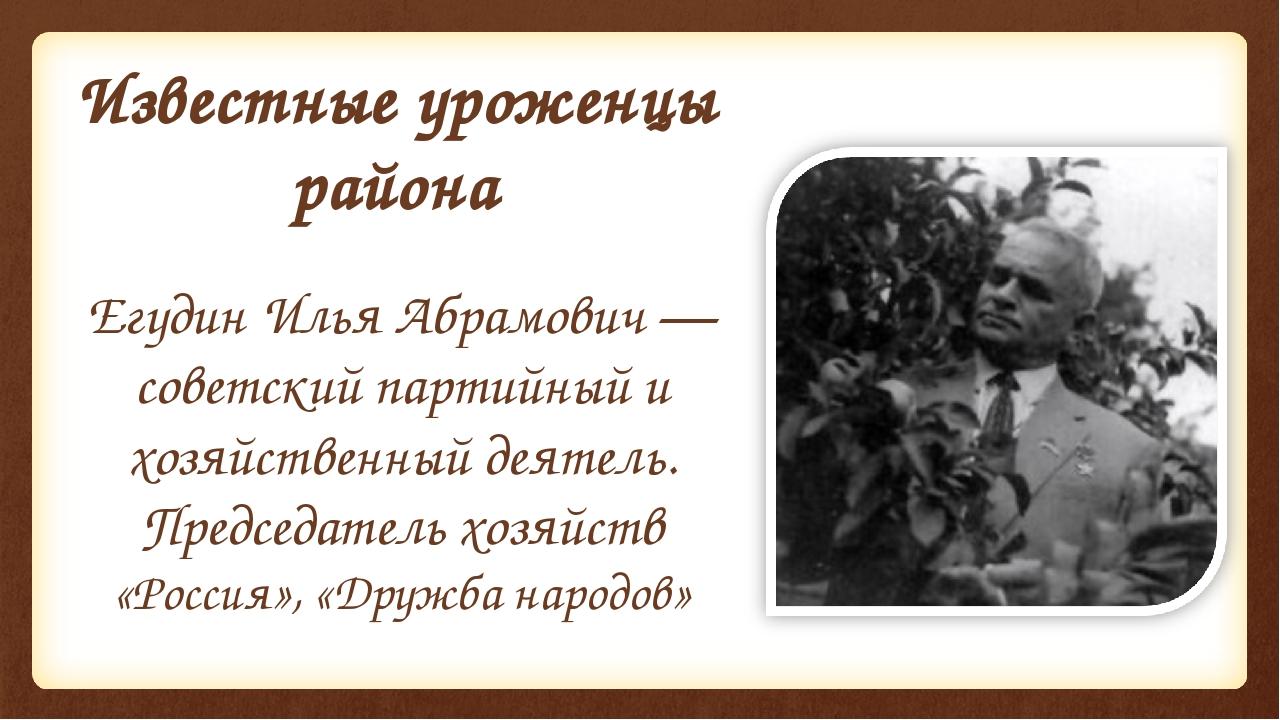Известные уроженцы района Егудин Илья Абрамович — советский партийный и хозяй...