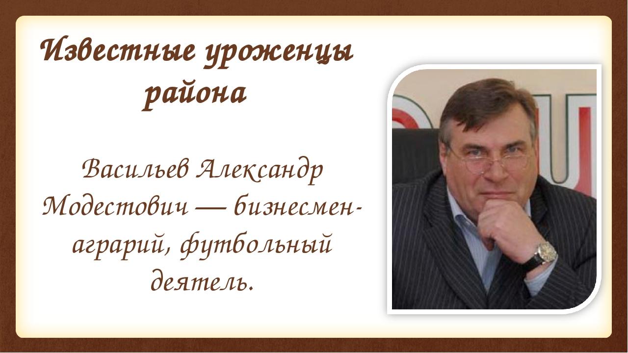 Известные уроженцы района Васильев Александр Модестович — бизнесмен-аграрий,...