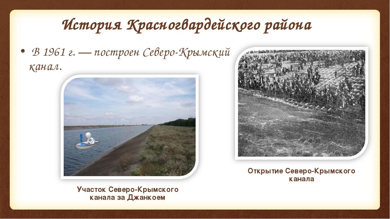 История Красногвардейского района В 1961г.— построенСеверо-Крымский канал....