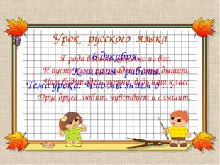 Урок русского языка Тема урока: Что мы знаем о … 6 декабря. Классная работа.
