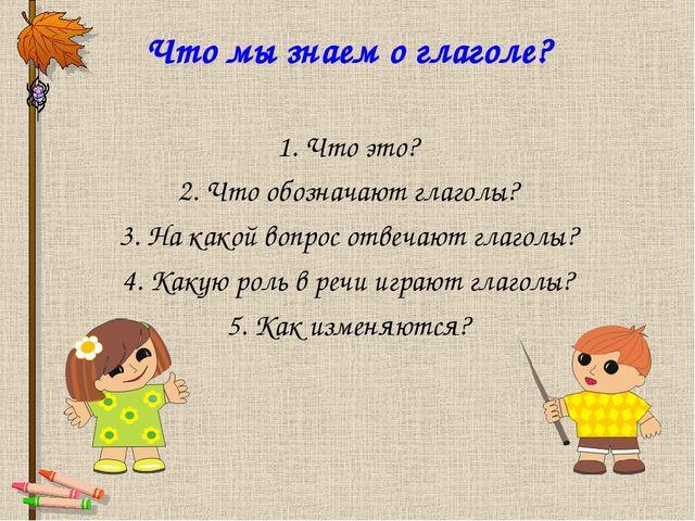 Что мы знаем о глаголе? 1. Что это? 2. Что обозначают глаголы? 3. На какой во...