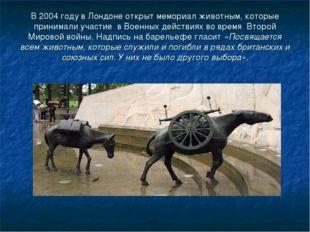 В 2004 году в Лондоне открыт мемориал животным, которые принимали участие в В