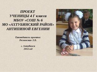 ПРОЕКТ УЧЕНИЦЫ 4 Г класса МБОУ «СОШ № 6 МО «АХТУБИНСКИЙ РАЙОН» АНТИПИНОЙ ЕВГ