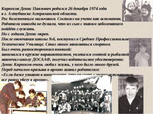 Кирносов Денис Павлович родился 26 декабря 1974 года в г. Ахтубинске Астраха