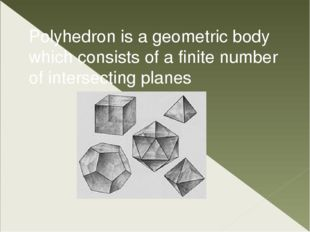 Polyhedron is a geometric body which consists of a finite number of intersect