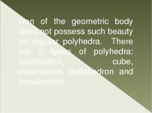 Non of the geometric body does not possess such beauty as regular polyhedra.