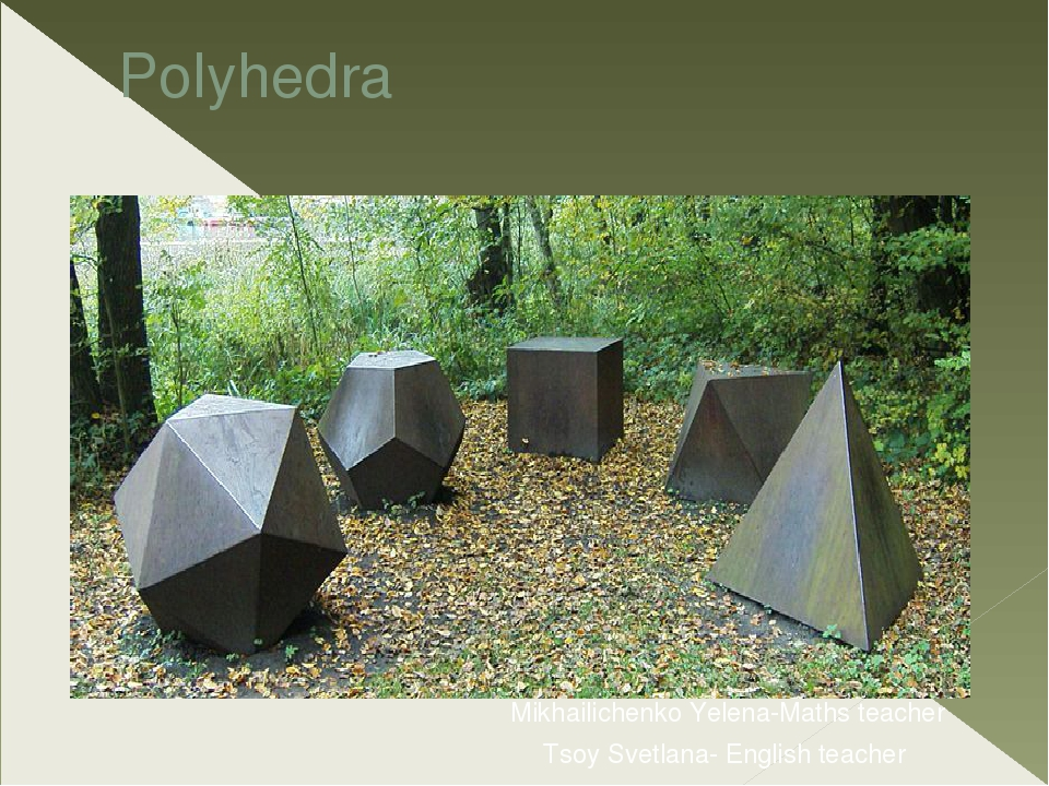 Polyhedra Mikhаilichenko Yelena-Maths teacher Tsoy Svetlana- English teacher