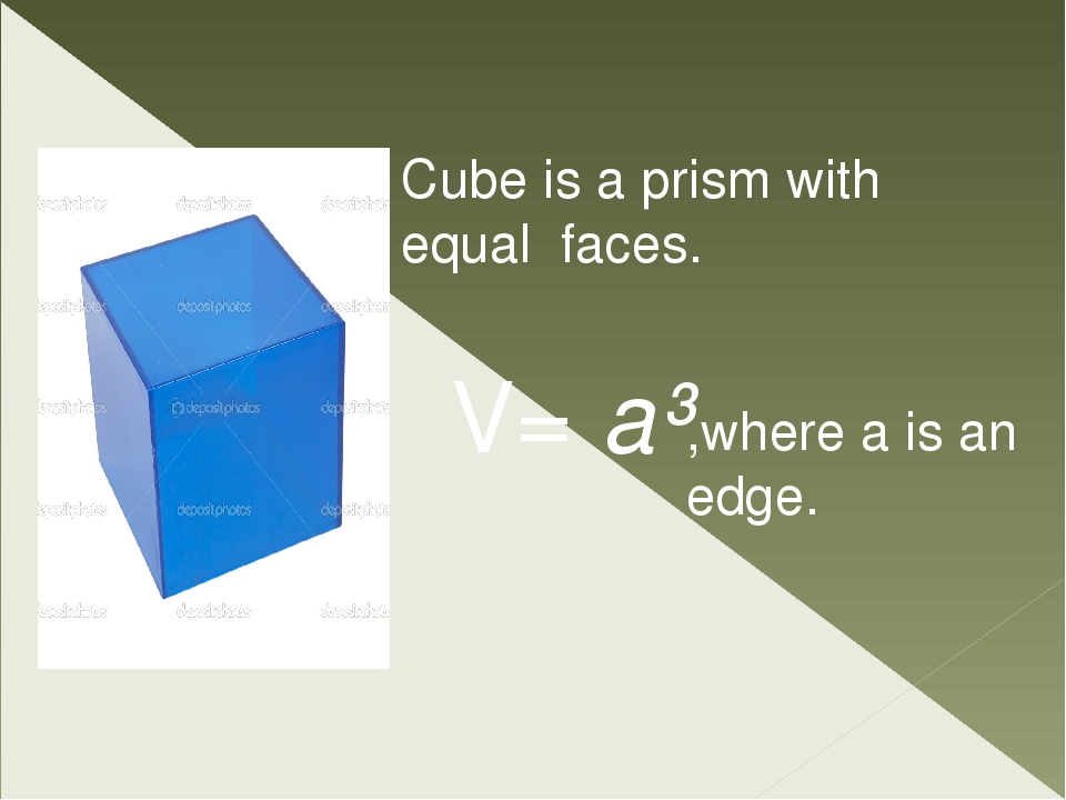 Cube is a prism with equal faces. V= a³ ,where a is an edge.