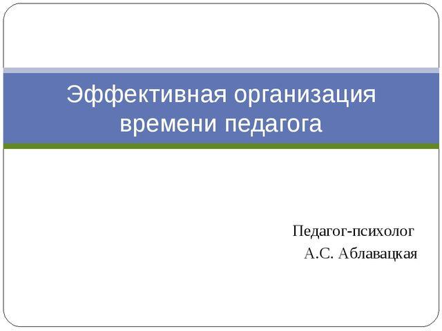 Педагог-психолог А.С. Аблавацкая Эффективная организация времени педагога