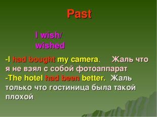 I wish/ wished Past -I had bought my camera. Жаль что я не взял с собой фотоа