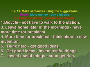 Ex. 19. Make sentences using the suggestions. Model: More money - buy a bicyc