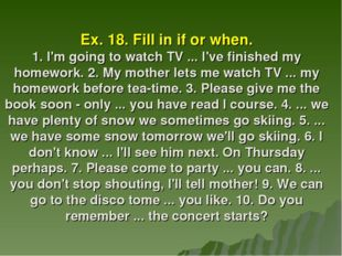 Ex. 18. Fill in if or when. 1. I'm going to watch TV ... I've finished my hom