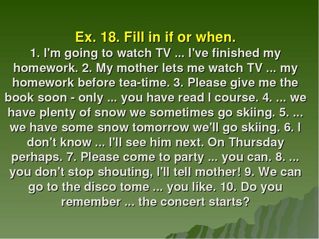 Ex. 18. Fill in if or when. 1. I'm going to watch TV ... I've finished my hom...