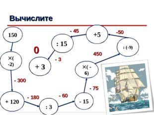 Вычислите : 3 ( -2) ( - 6) 150 + 120 - 300 - 180 - 60 0 - 15 : (-9) - 75 45