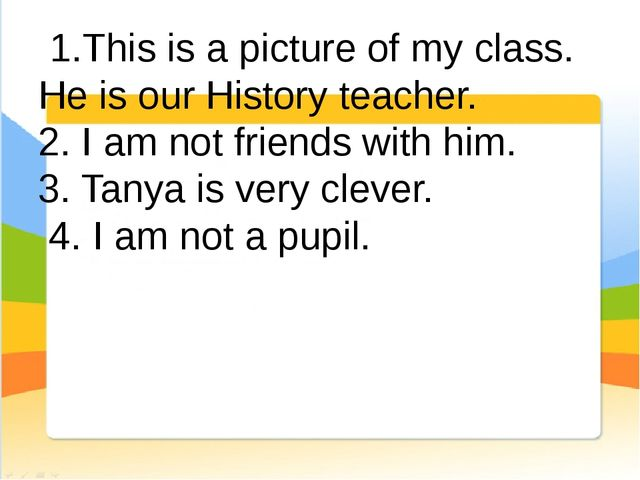 1.This is a picture of my class. He is our History teacher. 2. I am not frie...