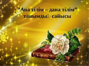 """Орындағандар:Саттибаева М Ахметова Ш Қожабекеова Г """"Ана тілім – дана тілім"""" т"""