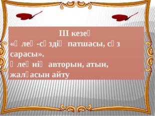 ІІІ кезең «Өлең-сөздің патшасы, сөз сарасы». Өлеңнің авторын, атын, жалғасын
