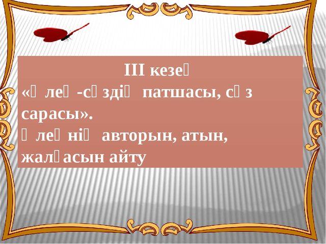 ІІІ кезең «Өлең-сөздің патшасы, сөз сарасы». Өлеңнің авторын, атын, жалғасын...