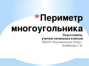Периметр многоугольника Подготовила: учитель начальных классов «МБОУ Икрянинс