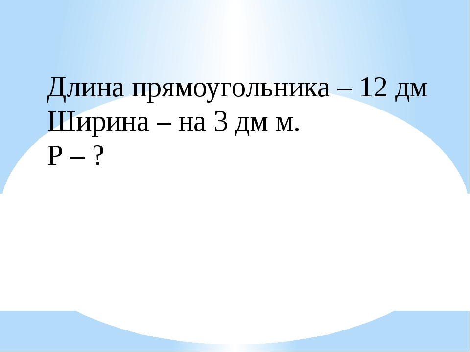 Длина прямоугольника – 12 дм Ширина – на 3 дм м. Р – ?