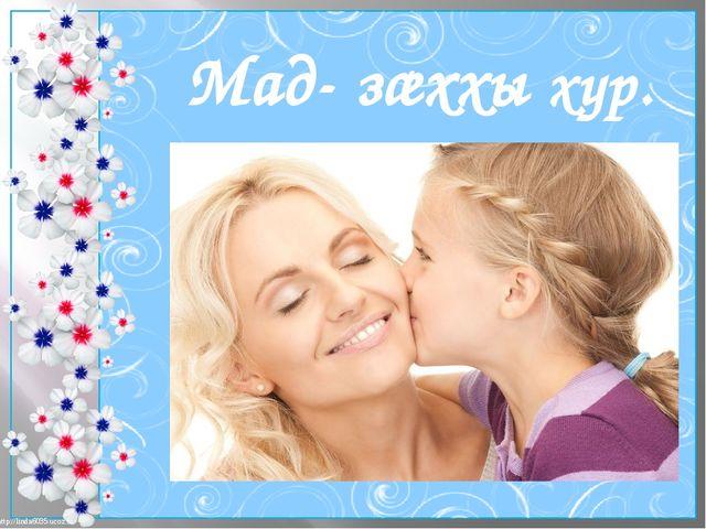 Мад- зæххы хур. http://linda6035.ucoz.ru/