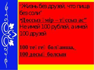 """""""Жизнь без друзей, что пища без соли"""" Доссыз өмір – тұссыз ас"""" Не имей 100 ру"""