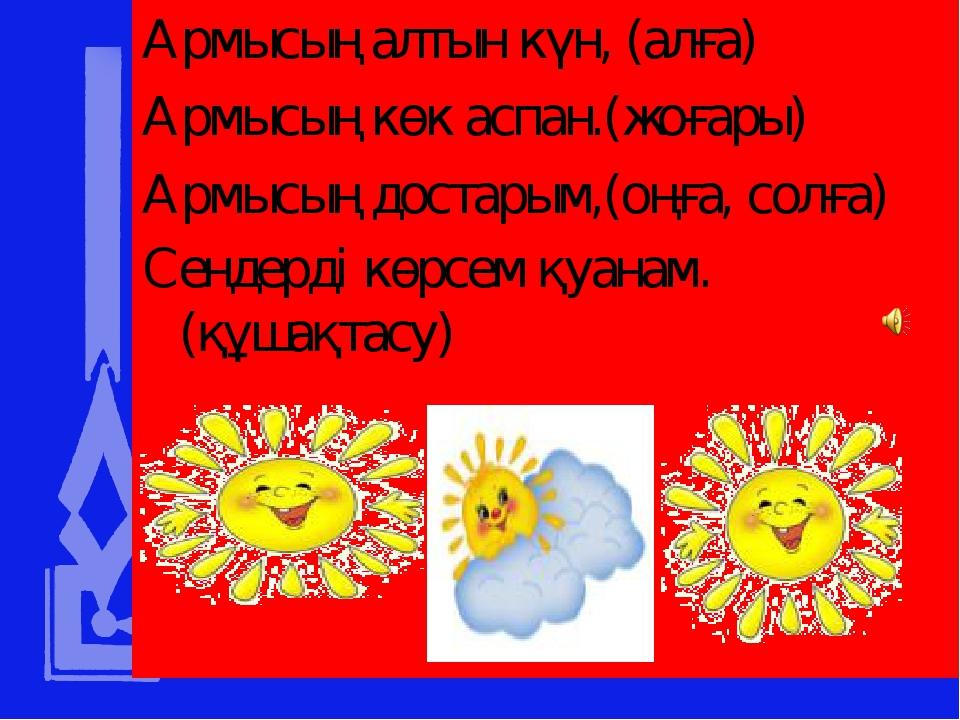 Армысың алтын күн, (алға) Армысың көк аспан.(жоғары) Армысың достарым,(оңға,...