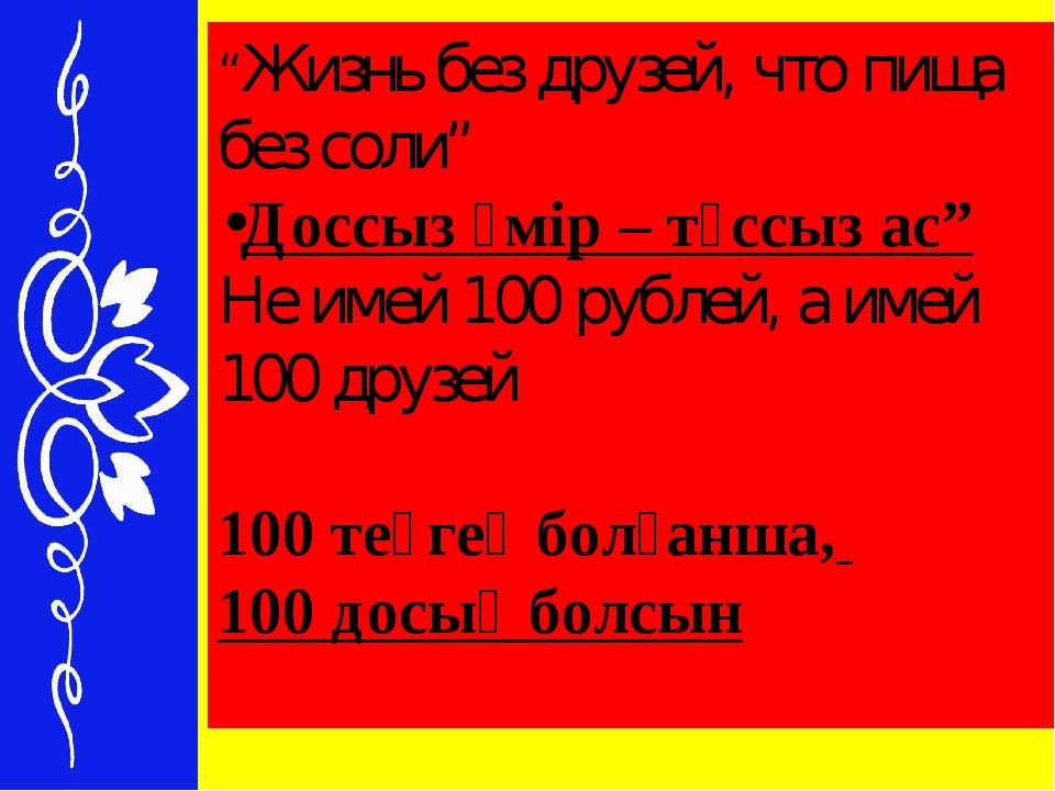 """""""Жизнь без друзей, что пища без соли"""" Доссыз өмір – тұссыз ас"""" Не имей 100 ру..."""