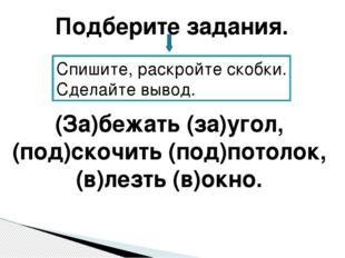 (За)бежать (за)угол, (под)скочить (под)потолок, (в)лезть (в)окно. Подберите з