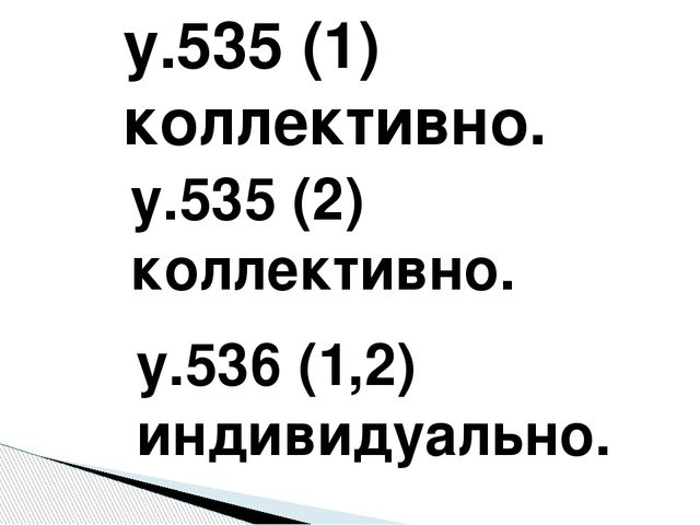 у.535 (1) коллективно. у.535 (2) коллективно. у.536 (1,2) индивидуально.