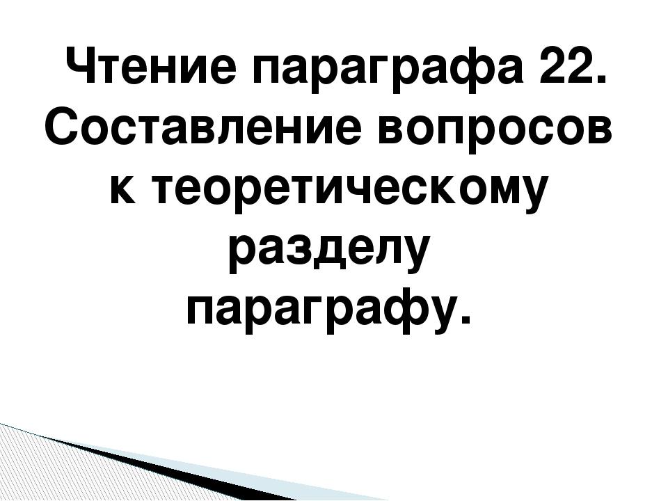 Чтение параграфа 22. Составление вопросов к теоретическому разделу параграфу.
