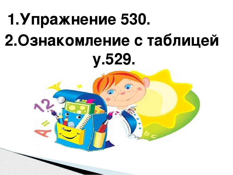 1.Упражнение 530. 2.Ознакомление с таблицей у.529.