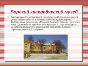 Борский краеведческий музей Борский краеведческий музей находится на Интернац