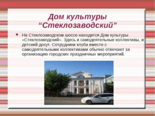 """Дом культуры """"Стеклозаводский"""" На Стеклозаводском шоссе находится Дом культур"""