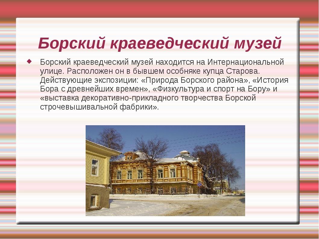 Борский краеведческий музей Борский краеведческий музей находится на Интернац...