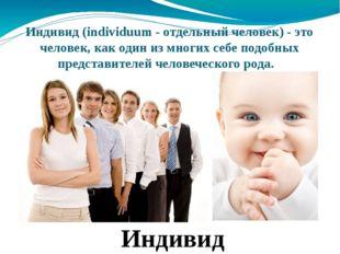 Индивид(individuum - отдельный человек) - это человек, как один из многих се