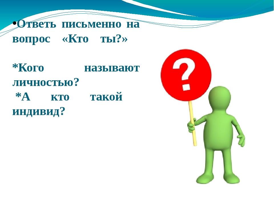Ответь письменно на вопрос «Кто ты?» *Кого называют личностью? *А кто такой и...