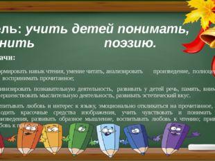 Цель:учить детей понимать, ценить поэзию. Задачи: формировать навык чтения,
