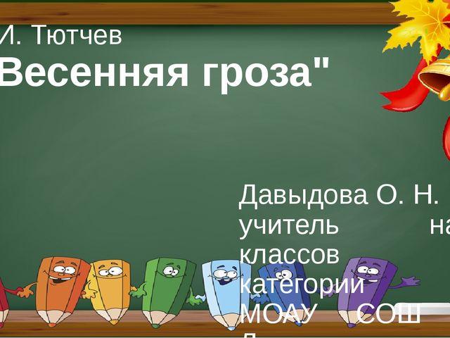 """Ф.И. Тютчев """"Весенняя гроза"""" Давыдова О. Н. учитель нач. классов I категории..."""