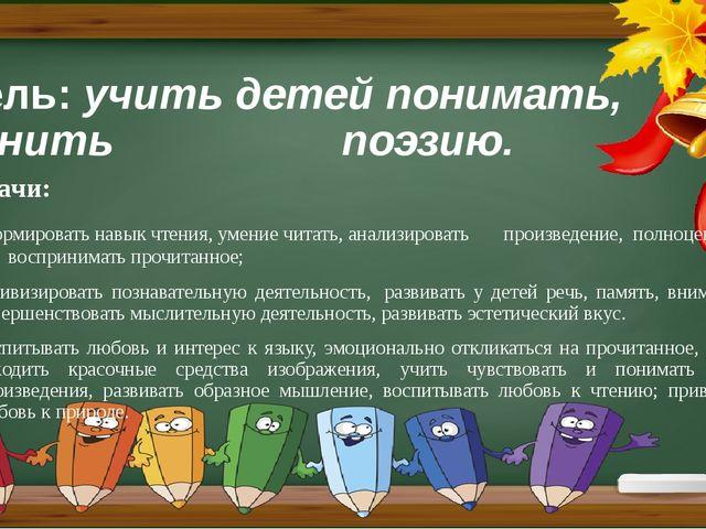 Цель:учить детей понимать, ценить поэзию. Задачи: формировать навык чтения,...