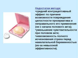 Недостатки метода: средний контрацептивный эффект по причине возможности повр
