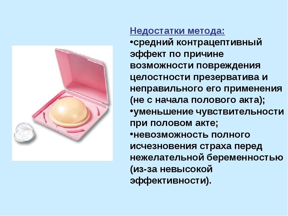 Недостатки метода: средний контрацептивный эффект по причине возможности повр...