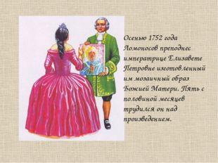 Осенью 1752 года Ломоносов преподнес императрице Елизавете Петровне изготовле