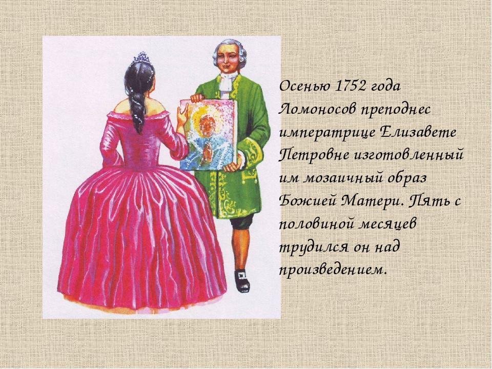 Осенью 1752 года Ломоносов преподнес императрице Елизавете Петровне изготовле...