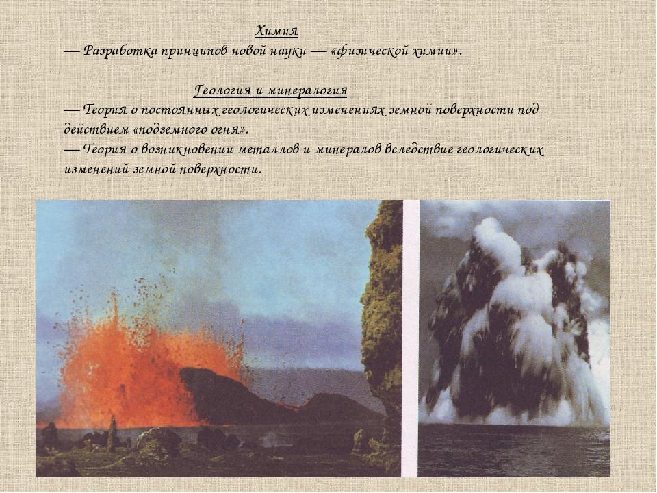 Химия — Разработка принципов новой науки — «физической химии». Геология и ми...