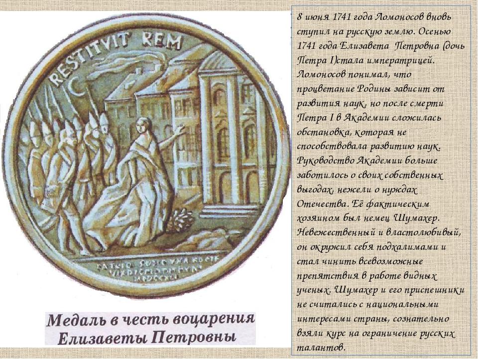 8 июня 1741 года Ломоносов вновь ступил на русскую землю. Осенью 1741 года Ел...