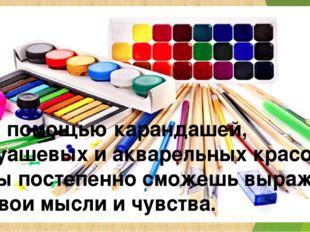 С помощью карандашей, гуашевых и акварельных красок ты постепенно сможешь выр